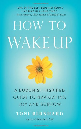 How to Wake Up: A Buddhist-Inspired Guide to Navigating Joy and Sorrow: Toni Bernhard