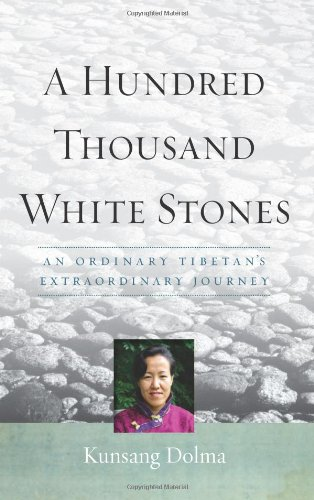 A Hundred Thousand White Stones: An Ordinary Tibetan?s Extraordinary Journey: Kunsang Dolma