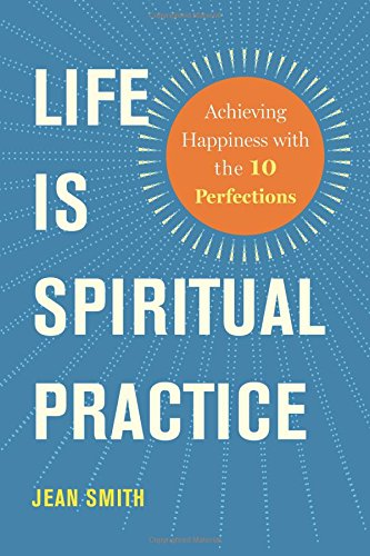 Life Is Spiritual Practice: Achieving Happiness with the Ten Perfections: Smith, Jean