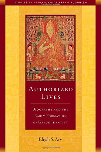 9781614291640: Authorized Lives: Biography and the Early Formation of Geluk Identity (Studies in Indian and Tibetan Buddhism)