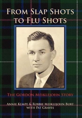 FROM SLAP SHOTS TO FLU SHOTS: The Gordon Meiklejohn Story: Kempe, Annie, Meiklejohn Burt, Robbie