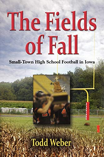 THE FIELDS OF FALL: Small-Town High School Football in Iowa: Weber, Todd