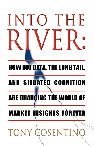 Into the River: How Big Data, the Long Tail and Situated Cognition Are Changing the World of Market...