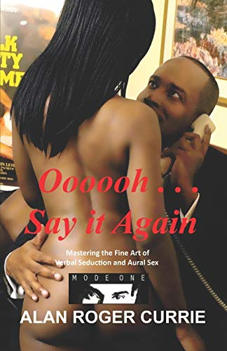Oooooh . . . Say It Again: Mastering the Fine Art of Verbal Seduction and Aural Sex: Alan Roger ...
