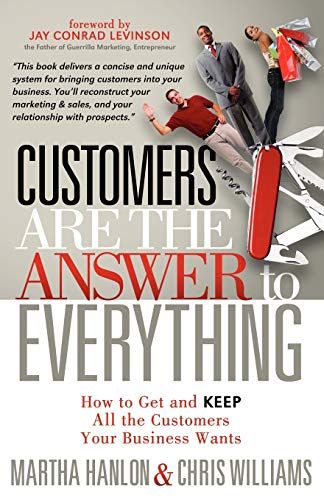 Customers Are the Answer to Everything: How to Get and Keep All the Customers Your Business Wants: ...