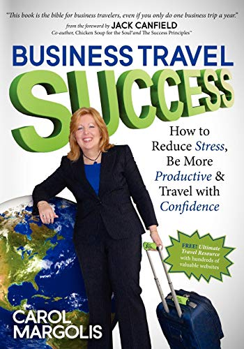 Business Travel Success: How to Reduce Stress, Be More Productive and Travel with Confidence: ...