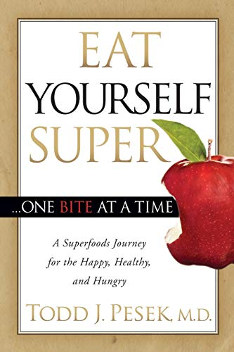 Eat Yourself Super One Bite at a Time: A Superfoods Journey for the Happy, Healthy, and Hungry: ...