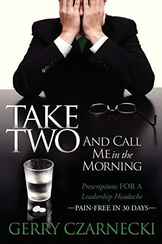 Take Two And Call Me in the Morning: Prescriptions for a Leadership Headache Pain-Free in 30 days: ...