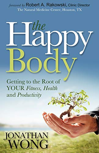 The Happy Body: Getting to the Root of YOUR Fitness, Health and Productivity: Wong, Jonathan