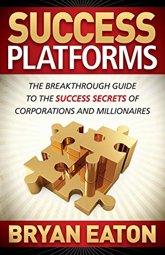 Success Platforms: The Breakthrough Guide to the Success Secrets of Corporations and Millionaires: ...