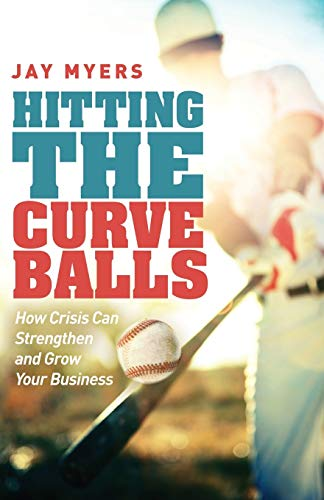 Hitting the Curveballs: How Crisis Can Strengthen and Grow Your Business: Myers, Jay