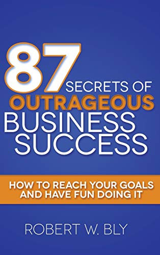 87 Secrets of Outrageous Business Success: How: Bly, Robert W