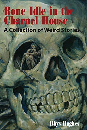 Bone Idle in the Charnel House: A Collection of Weird Stories: Hughes, Rhys