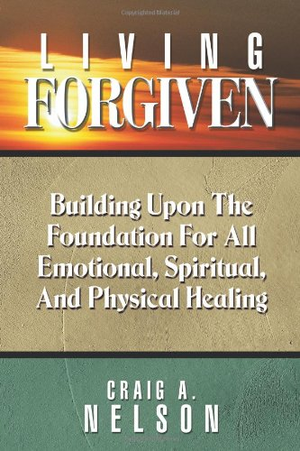9781615070572: Living Forgiven: Building Upon the Foundation for All Emotional, Spiritual, and Physical Healing