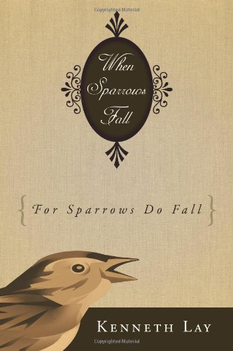 WHEN SPARROWS FALL: (FOR SPARROWS DO FALL): Kenneth Lay