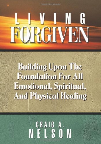 9781615071340: Living Forgiven: Building Upon the Foundation for All Emotional, Spiritual, and Physical Healing