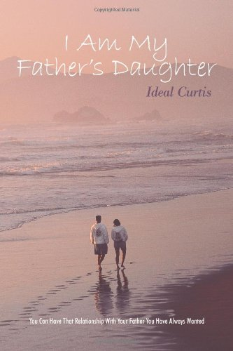 9781615076147: I Am My Father's Daughter: You Can Have That Relationship with Your Father You Have Always Wanted