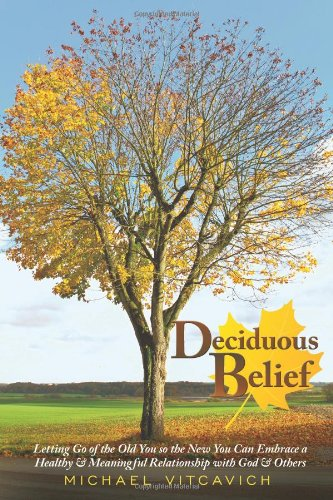 9781615076925: Deciduous Belief: Letting Go of the Old You So the New You Can Embrace a Healthy & Meaningful Relationship with God & Others.