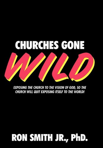 9781615077144: Churches Gone Wild: Exposing the Church to the Vision of God, So the Church Will Quit Exposing Itself to the World!