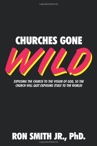 9781615077151: Churches Gone Wild: Exposing the Church to the Vision of God, So the Church Will Quit Exposing Itself to the World!