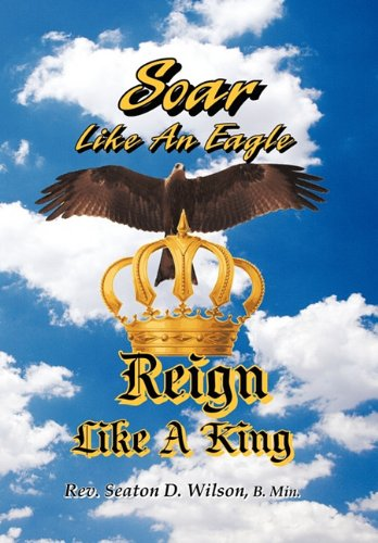 Soar Like an Eagle, Reign Like a King: Wilson, B Min. Rev.Seaton D.
