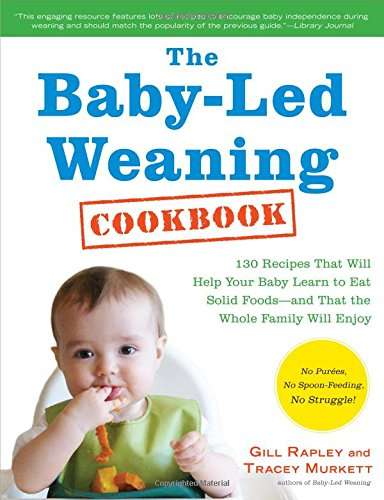 9781615190300: The Baby-Led Weaning Cookbook: 130 Easy, Nutritious Recipes That Will Help Your Baby Learn to Eat (and Love!) a Variety of Solid Foods - and That the Whole Family Will Enjoy