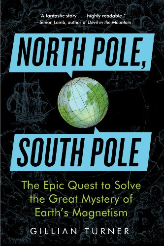 North Pole, South Pole: The Epic Quest to Solve the Great Mystery of Earth 's Magnetism
