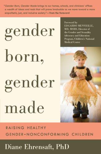 Gender Born, Gender Made: Raising Healthy Gender-Nonconforming Children: Ehrensaft PhD, Diane