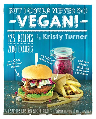 9781615192106: But I Could Never Go Vegan: 125 Recipes that Prove You Can Live Without Cheese, It's Not All Rabbit Food, and Your Friends Will Still Come Over for ... Your Friends Will Still Come Over for Dinner