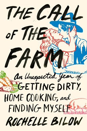 The Call of the Farm: An Unexpected Year of Getting Dirty, Home Cooking, and Finding Myself: Bilow,...