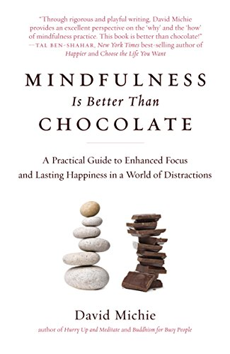 Mindfulness Is Better Than Chocolate: A Practical Guide to Enhanced Focus and Lasting Happiness in ...