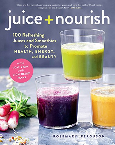 Juice + Nourish: 100 Refreshing Juices and Smoothies to Promote Health, Energy, and Beauty: ...