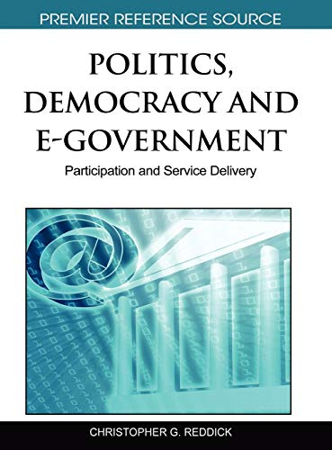 Politics, Democracy and E-Government: Participation and Service Delivery (Premier Reference Source)...