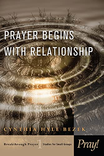 Prayer Begins with Relationship (Breakthrough Prayer: Studies for Small Groups): Cynthia Bezek