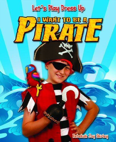 I Want to Be a Pirate (Let's Play Dress Up): Shirley, Rebekah Joy