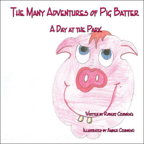 The Many Adventures of Pig Batter: A Day at the Park: Robert Czubinski