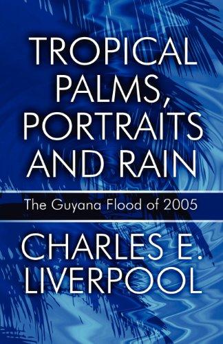 Tropical Palms, Portraits and Rain: The Guyana Flood of 2005: Liverpool, Charles E.