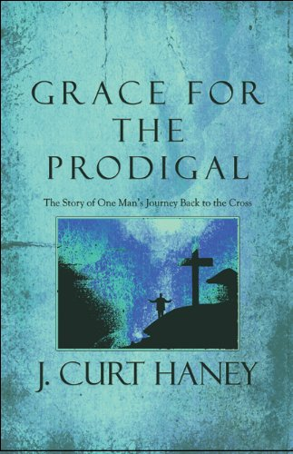 9781615468768: Grace for the Prodigal: The Story of One Man's Journey Back to the Cross