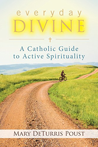Everyday Divine: A Catholic Guide to Active Spirituality: Mary DeTurris Poust