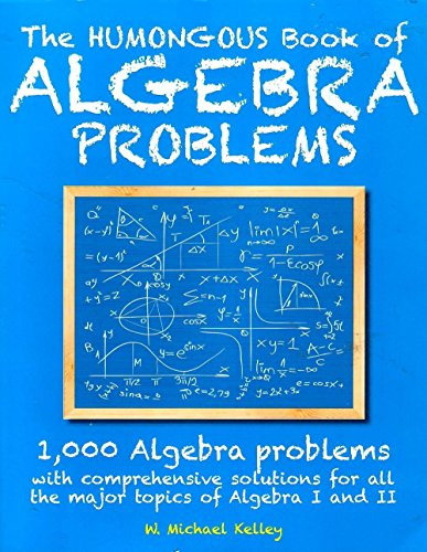 9781615645084: The Humongous Book of Algebra Problems: 1,000 Algebra Problems with Comprehensive Solutions for All the Major Topics of Algebra I and II