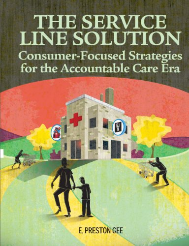 The Service Line Solution: Consumer-Focused Strategies for the Accountable Care Era: HCPro, E. ...
