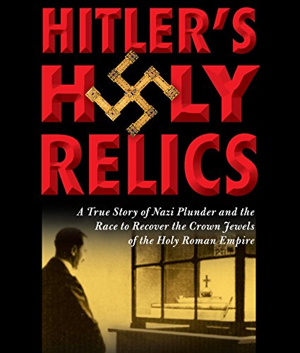 Hitler's Holy Relics: A True Story of Nazi Plunder and the Race to Recover the Crown Jewels of...