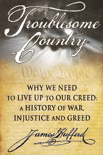 Troublesome Country: Why We Need to Live Up to Our Creed: A History of War, Injustice and Greed: ...