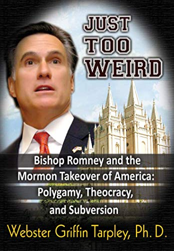 Just Too Weird: Bishop Romney and the Mormon Takeover of America: Polygamy, Theocracy, and ...