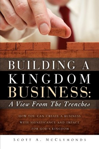 Building a Kingdom Business: A View from the Trenches: Scott A. McClymonds
