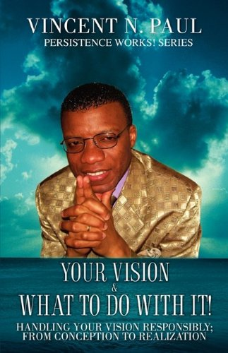 Your Vision & What to Do with It!: Vincent N. Paul