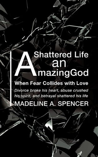 A Shattered Life An Amazing God: Spencer, Madeline A.
