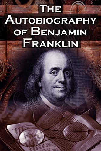 9781615890101: The Autobiography of Benjamin Franklin: In His Own Words, the Life of the Inventor, Philosopher, Satirist, Political Theorist, Statesman, and Diplomat