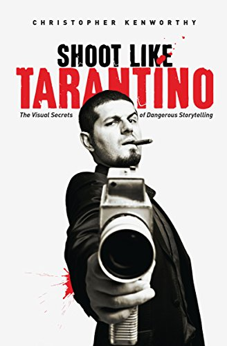 Shoot Like Tarantino: The Visual Secrets of Dangerous Storytelling: Kenworthy, Christopher