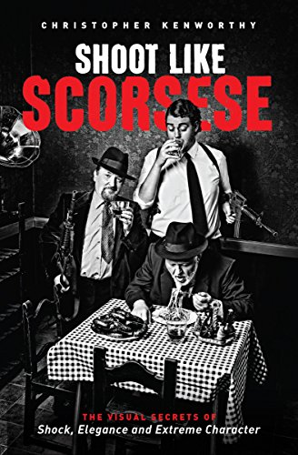 Shoot Like Scorsese: The Visual Secrets of Shock, Elegance, and Extreme Character: Kenworthy, ...